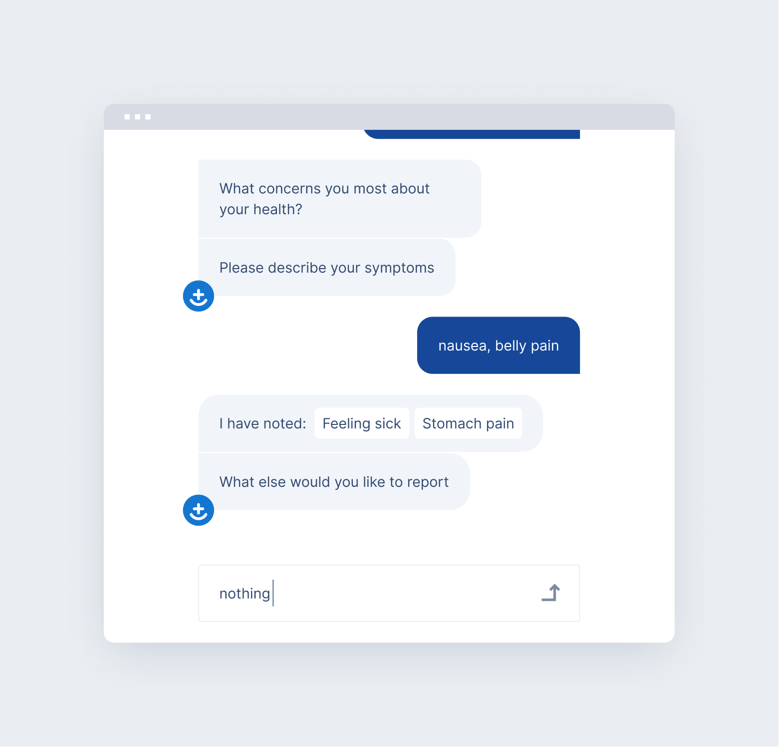 Example: The medical chatbot at Symptomate asks users about other symptoms they would like to report. It also translates common terms to the medical language.